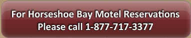 For Horseshoe Bay Motel Please Call 1-877-717-3377